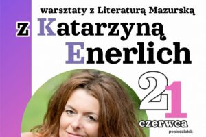 Serdecznie zapraszamy na warsztaty z Literaturą Mazurską z Katarzyną Enerlich.